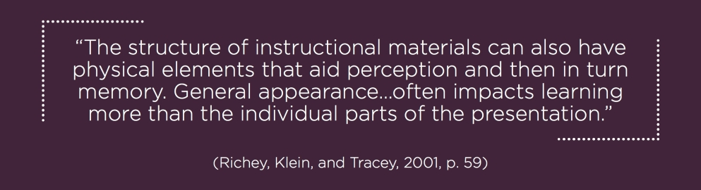 """The structure of instructional materials can also have physical elements that aid perception and then in turn memory. General appearance…often impacts learning more than the individual parts of the presentation."""